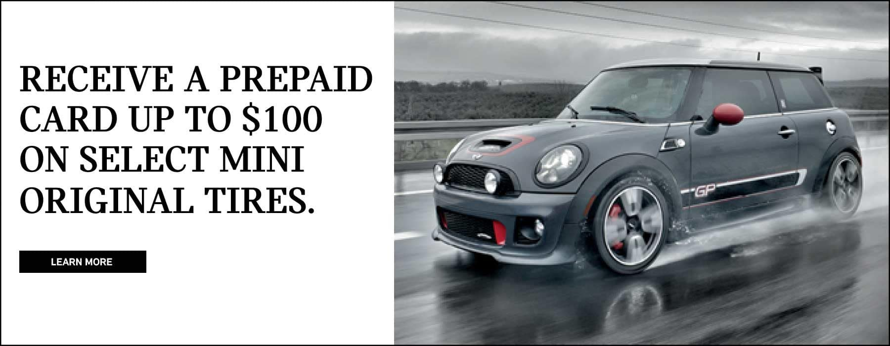 Receive a prepaid card up to $100 on select MINI orginal tires. Learn more button. MINI John Cooper works GP on slick road.