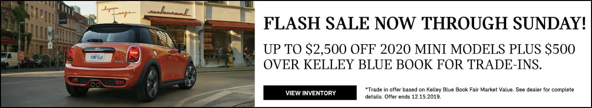 Flash Sale now through Sunday! Up to $2,500 off 2020 MINI models plus $500 over Kelley Blue book for trade-ins. View Inventory button. Trade in offer based on Kelley Blue book fair market value. See dealer for complete details. Offer ends 12.15.19. Red MINI Cooper S Hardtop 2 Door driving on city road.