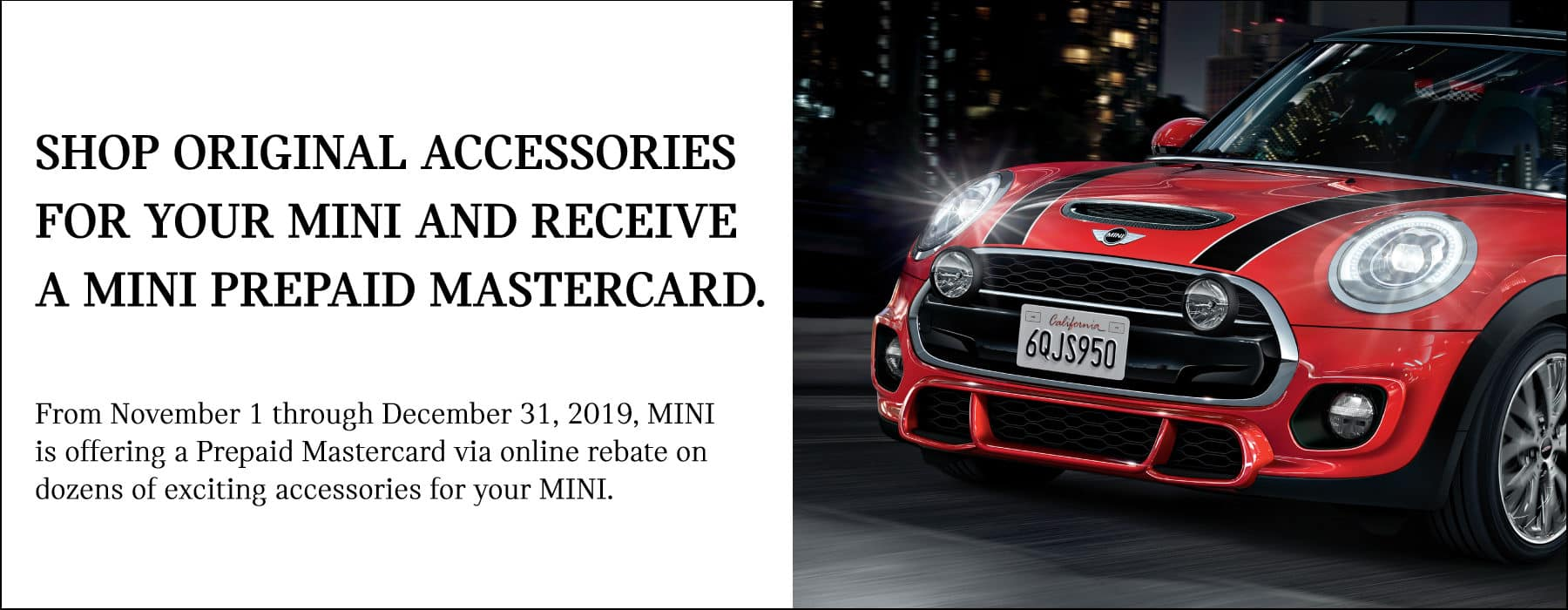 Shop original accessories for your MINI and receive a MINI prepaid Mastercard See dealer for complete details. Red MINI on city road at night