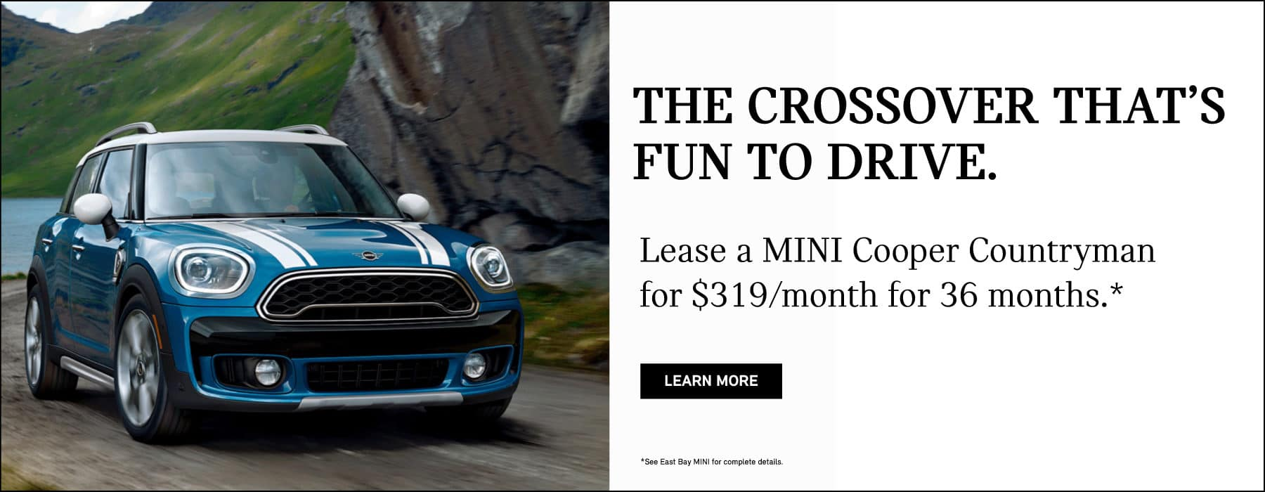 The crossver that is fun to drive. Lease a MINI Cooper Countryman for $319 per month for 36 months. learn more button. Blue MINI Cooper Countryman driving on dirt road.