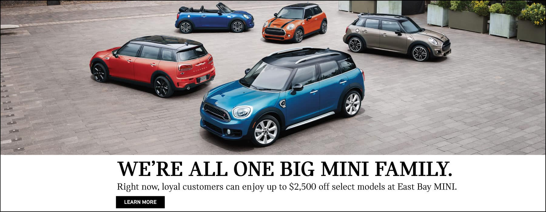 We're all one big MINI family. Right now, loyal customers can enjoy up to $2,500 off select models at East Bay MINI. Learn more button. MINI family on brick street.