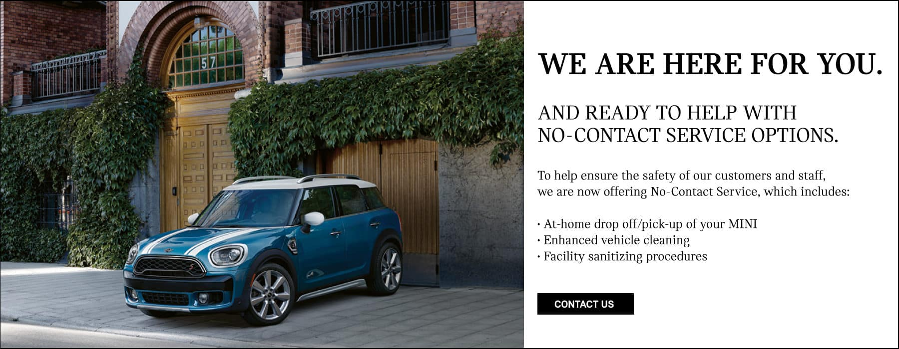 We are here for you and ready to help with no-contact service options. To help ensure the safety of our customers and staff, we are now offering no-contact service, which includes; at home drop-off and pick up of your MINI, enhanced vehicle cleaning adn facility sanitizing procedures. Blue MINI Cooper Countryman parked in front of garage.