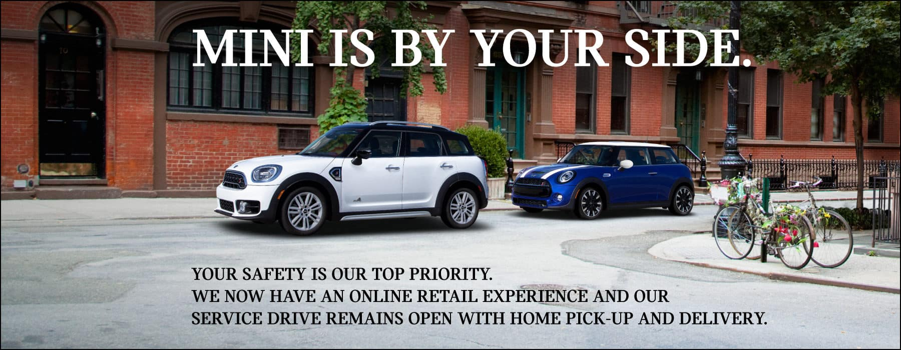 MINI if by your side. Your safety is our top priority. We now have an online retail experience and our service drive remains open with home pick-up and delivery. White MINI Cooper S Countryman ALL4 and MINI Cooper S Hardtop 2 door parked outisde residential buildings.