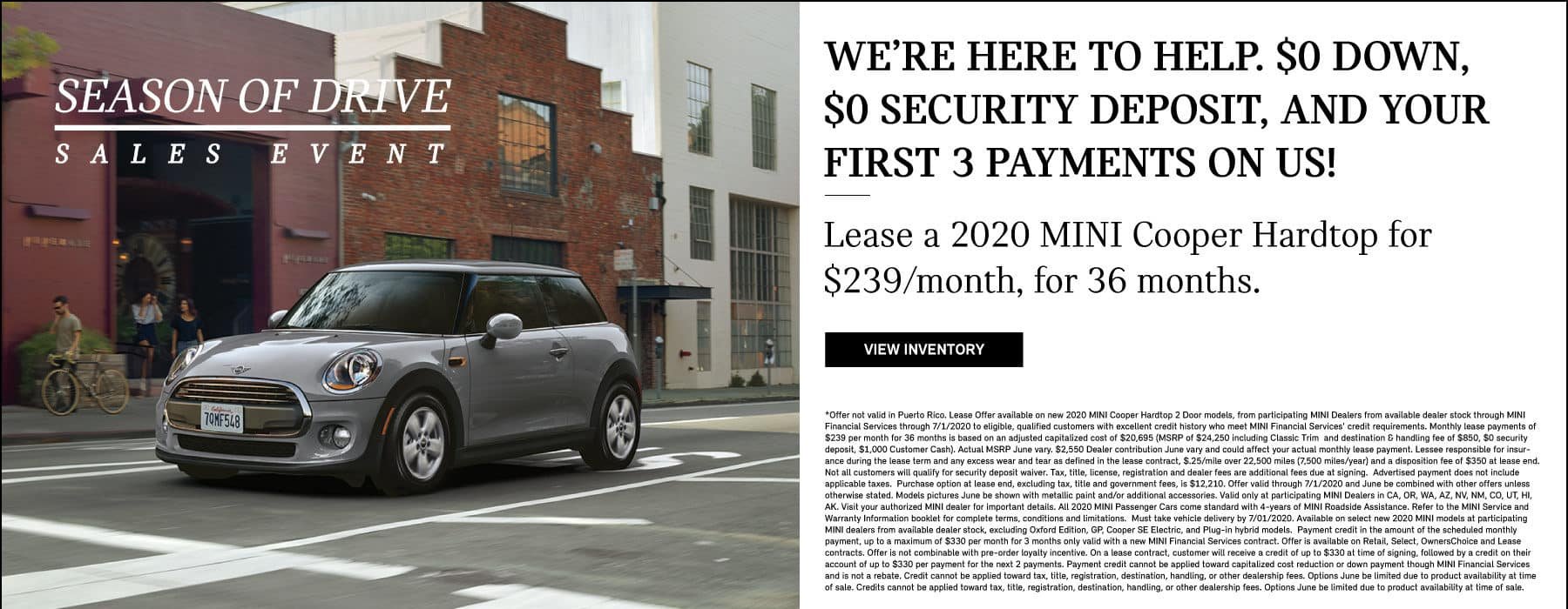 WE'RE HERE TO HELP. $0 DOWN, $0 SECURITY DEPOSIT, AND YOUR FIRST 3 PAYMENTS WAIVED. LEASE A 2020 MINI COOPER HARDTOP FOR $239 / MONTH FOR 36 MONTHS. SEE DEALER FOR COMPLETE DETAILS.