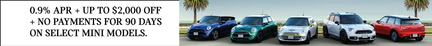 0.9% APR + UP TO $2,000 OFF + NO PAYMENTS FOR 90 DAYS ON SELECT MINI MODELS. VIEW INVENTORY BUTTON.