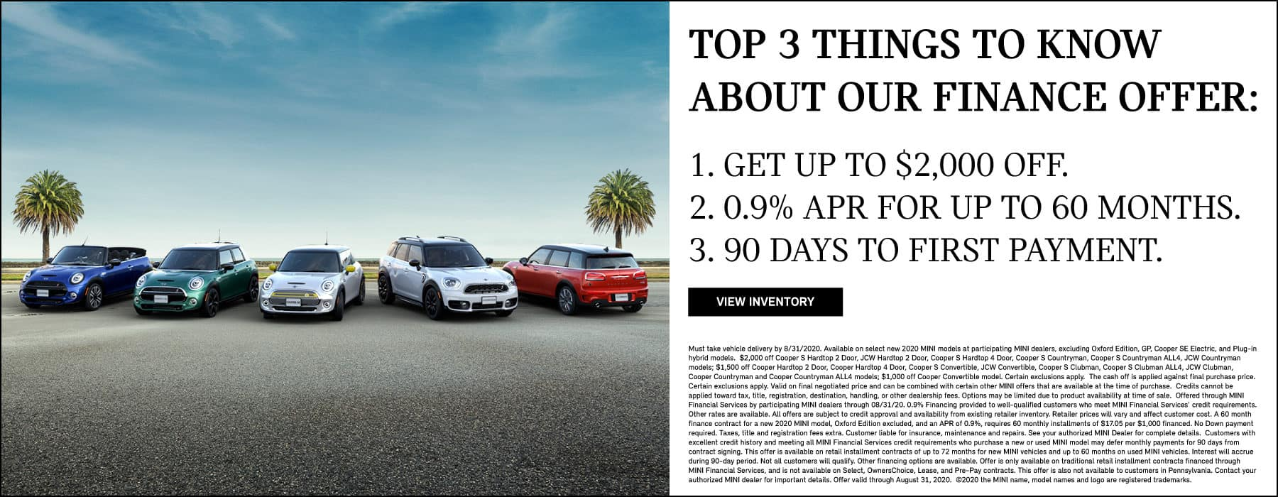 TOP 3 THINGS TO KNOW ABOUT OUR FINANCE OFFER: 1. GET UP TO $2,000 OFF 2. 0.9% APR UP TO 60 MONTHS 3. 90 DAYS TO FIRST PAYMENT. VIEW OFFER BUTTON. SEE DEALER FOR COMPLETE DETAILS.