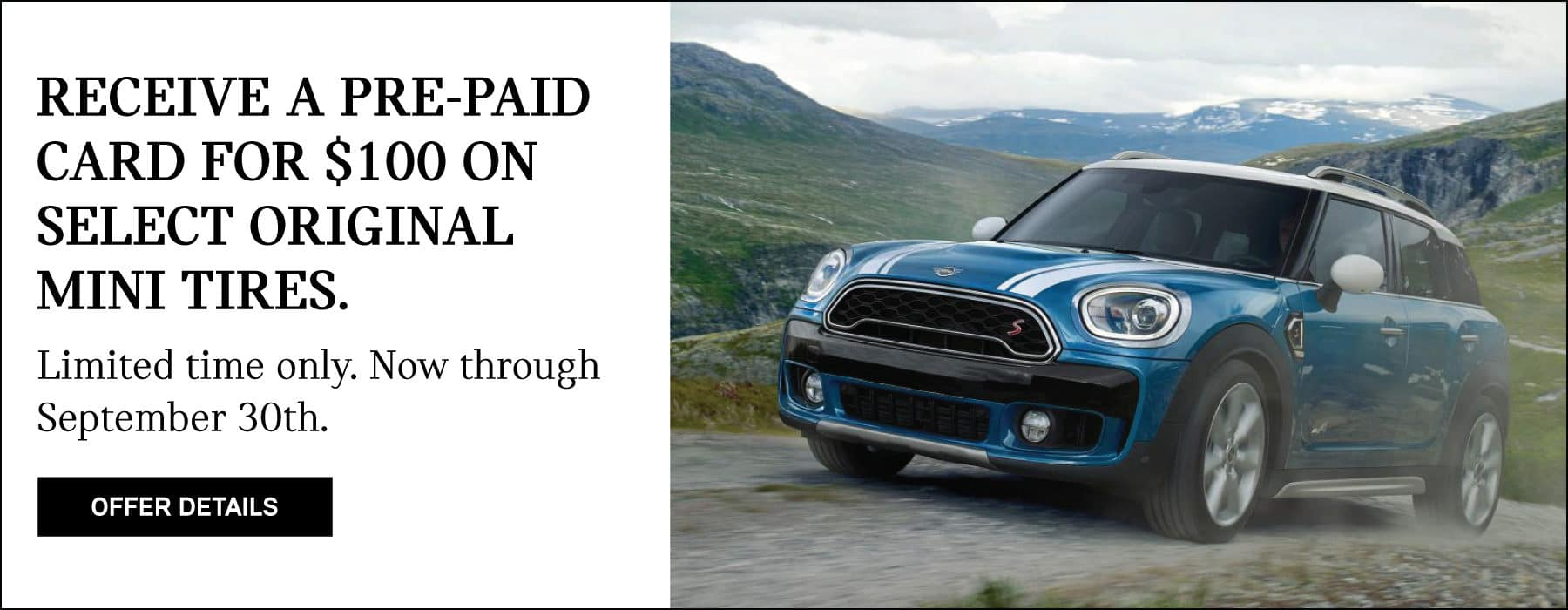 RECEIVE A PRE-PAID CARD FOR $100 ON SELECT ORIGINAL MINI TIRES. LIMITED TIME ONLY. NOW THROUGH SEPTEMBER 30TH. OFFER DETAILS BUTTON. SEE DEALER FOR COMPLETE DETAILS.