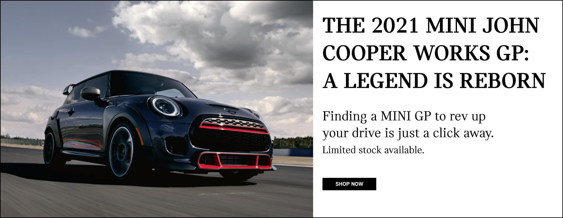 THE 2021 MINI JOHN COOPER WORKS GP: A LEGEND IS REBORN. FINDING A MINI GP TO REV UP YOUR DRIVE IS JUST A CLICK AWAY. LIMITED STOCK AVAILABLE. SHOP NOW BUTTON.