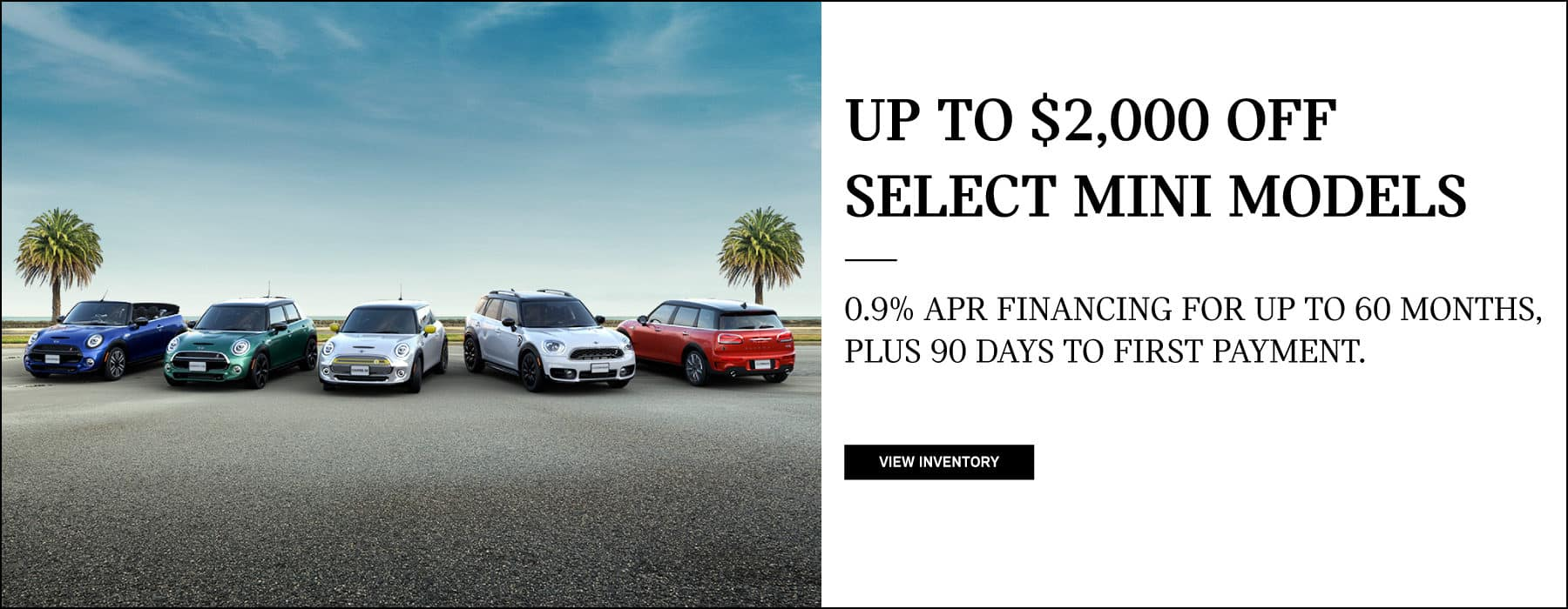 UP TO $2,000 OFF SELECT MINI MODELS. 0.9% APR FINANCING FOR UP TO 60 MONTHS, PLUS 90 DAYS TO FIRST PAYMENT. VIEW INVENTORY BUTTON. Must take vehicle delivery by 11/2/2020. Available on select new 2020 MINI models at participating MINI dealers, excluding Oxford Edition, GP, Cooper SE Electric, and Plug-in hybrid models. $2,000 off Cooper S Hardtop 2 Door, JCW Hardtop 2 Door, Cooper S Hardtop 4 Door, Cooper S Clubman, Cooper S Clubman ALL4, JCW Clubman, Cooper S Countryman, Cooper S Countryman ALL4, JCW Countryman models; $1,500 off Cooper Hardtop 2 Door, Cooper Hardtop 4 Door, Cooper S Convertible, JCW Convertible, Cooper Countryman and Cooper Countryman ALL4 models; $1,000 off Cooper Convertible model. Certain exclusions apply. The cash off is applied against final purchase price. Certain exclusions apply. Valid on final negotiated price and can be combined with certain other MINI offers that are available at the time of purchase. Credits cannot be applied toward tax, title, registration, destination, handling, or other dealership fees. Options may be limited due to product availability at time of sale. Offered through MINI Financial Services by participating MINI dealers through 11/02/20. 0.9% Financing provided to well-qualified customers who meet MINI Financial Services' credit requirements. Other rates are available. All offers are subject to credit approval and availability from existing retailer inventory. Retailer prices will vary and affect customer cost. A 60 month finance contract for a new 2020 MINI model, Oxford Edition excluded, and an APR of 0.9%, requires 60 monthly installments of $17.05 per $1,000 financed. No Down payment required. Taxes, title and registration fees extra. Customer liable for insurance, maintenance and repairs. See your authorized MINI Dealer for complete details. Customers with excellent credit history and meeting all MINI Financial Services credit requirements who purchase a new or used MINI model may defer monthly payments for 90 days from contract signing. This offer is available on retail installment contracts of up to 72 months for new MINI vehicles and up to 60 months on used MINI vehicles. Interest will accrue during 90-day period. Not all customers will qualify. Other financing options are available. Offer is only available on traditional retail installment contracts financed through MINI Financial Services, and is not available on Select, OwnersChoice, Lease, and Pre-Pay contracts. This offer is also not available to customers in Pennsylvania. Contact your authorized MINI dealer for important details. Offer valid through 11/2/20. ©2020 the MINI name, model names and logo are registered trademarks.