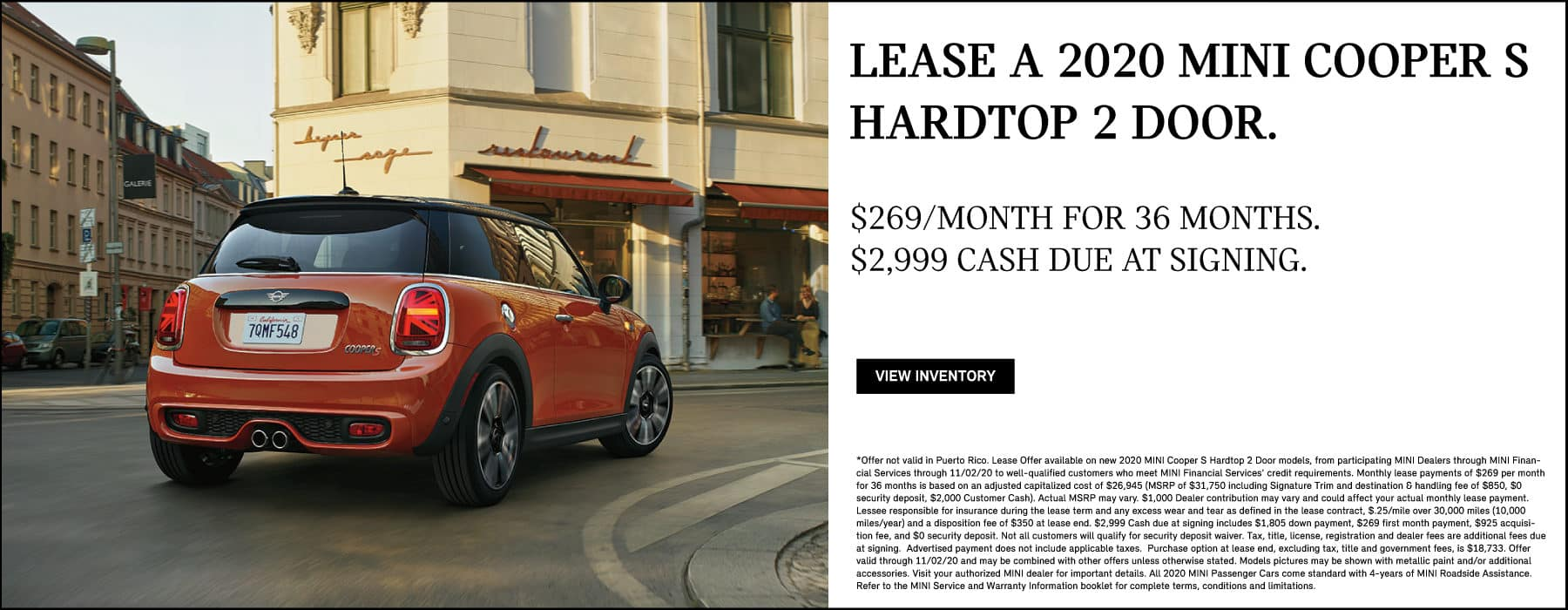 LEASE A 2020 MINI COOPER S HARDTOP 2 DOOR FOR $269 A MONTH FOR 36 MONTHS. $2,999 DUE AT SIGNING. VIEW INVENTORY BUTTON. *Offer not valid in Puerto Rico. Lease Offer available on new 2020 MINI Cooper S Hardtop 2 Door models, from participating MINI Dealers through MINI Financial Services through 11/02/20 to well-qualified customers who meet MINI Financial Services' credit requirements. Monthly lease payments of $269 per month for 36 months is based on an adjusted capitalized cost of $26,945 (MSRP of $31,750 including Signature Trim and destination & handling fee of $850, $0 security deposit, $2,000 Customer Cash). Actual MSRP may vary. $1,000 Dealer contribution may vary and could affect your actual monthly lease payment. Lessee responsible for insurance during the lease term and any excess wear and tear as defined in the lease contract, $.25/mile over 30,000 miles (10,000 miles/year) and a disposition fee of $350 at lease end. $2,999 Cash due at signing includes $1,805 down payment, $269 first month payment, $925 acquisition fee, and $0 security deposit. Not all customers will qualify for security deposit waiver. Tax, title, license, registration and dealer fees are additional fees due at signing. Advertised payment does not include applicable taxes. Purchase option at lease end, excluding tax, title and government fees, is $18,733. Offer valid through 11/02/20 and may be combined with other offers unless otherwise stated. Models pictures may be shown with metallic paint and/or additional accessories. Visit your authorized MINI dealer for important details. All 2020 MINI Passenger Cars come standard with 4-years of MINI Roadside Assistance. Refer to the MINI Service and Warranty Information booklet for complete terms, conditions and limitations.