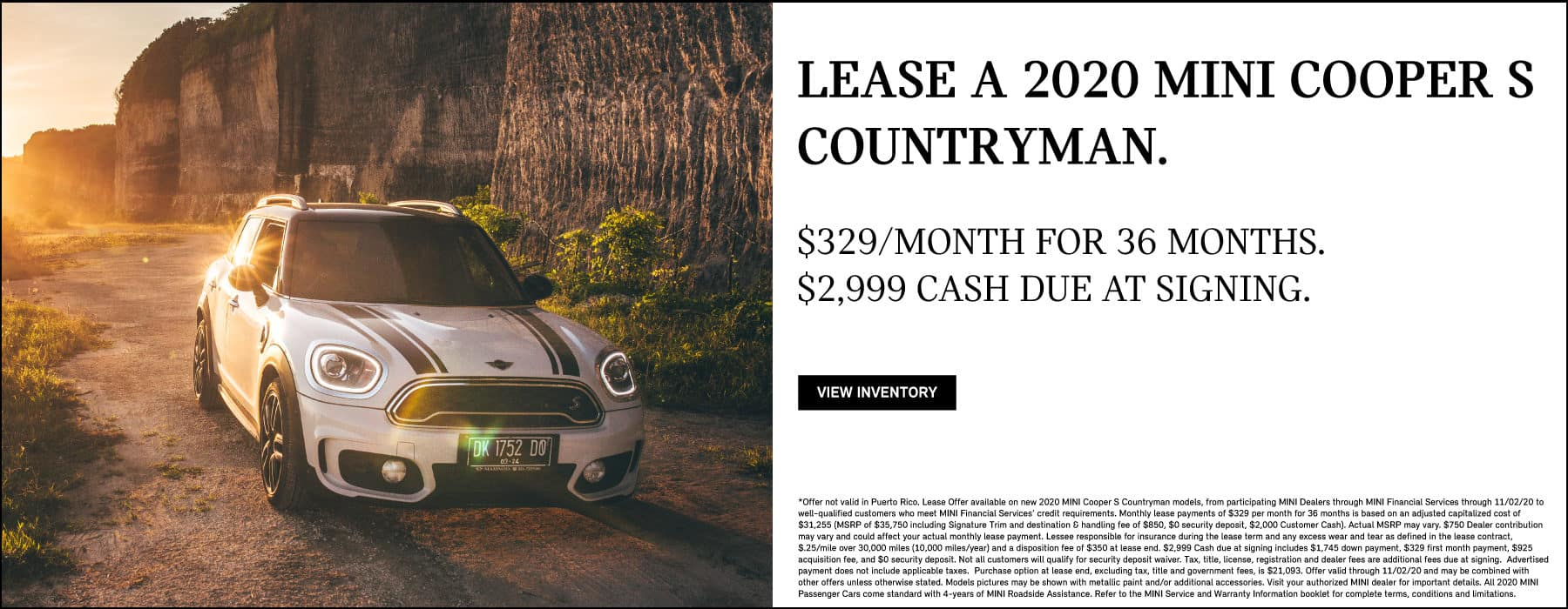 LEASE A 2020 MINI COOPER S COUNTRYMAN FOR $329 A MONTH FOR 36 MONTHS. $2,999 CASH DUE AT SIGNING. VIEW INVENTORY BUTTON. *Offer not valid in Puerto Rico. Lease Offer available on new 2020 MINI Cooper S Countryman models, from participating MINI Dealers through MINI Financial Services through 11/02/20 to well-qualified customers who meet MINI Financial Services' credit requirements. Monthly lease payments of $329 per month for 36 months is based on an adjusted capitalized cost of $31,255 (MSRP of $35,750 including Signature Trim and destination & handling fee of $850, $0 security deposit, $2,000 Customer Cash). Actual MSRP may vary. $750 Dealer contribution may vary and could affect your actual monthly lease payment. Lessee responsible for insurance during the lease term and any excess wear and tear as defined in the lease contract, $.25/mile over 30,000 miles (10,000 miles/year) and a disposition fee of $350 at lease end. $2,999 Cash due at signing includes $1,745 down payment, $329 first month payment, $925 acquisition fee, and $0 security deposit. Not all customers will qualify for security deposit waiver. Tax, title, license, registration and dealer fees are additional fees due at signing. Advertised payment does not include applicable taxes. Purchase option at lease end, excluding tax, title and government fees, is $21,093. Offer valid through 11/02/20 and may be combined with other offers unless otherwise stated. Models pictures may be shown with metallic paint and/or additional accessories. Visit your authorized MINI dealer for important details. All 2020 MINI Passenger Cars come standard with 4-years of MINI Roadside Assistance. Refer to the MINI Service and Warranty Information booklet for complete terms, conditions and limitations.