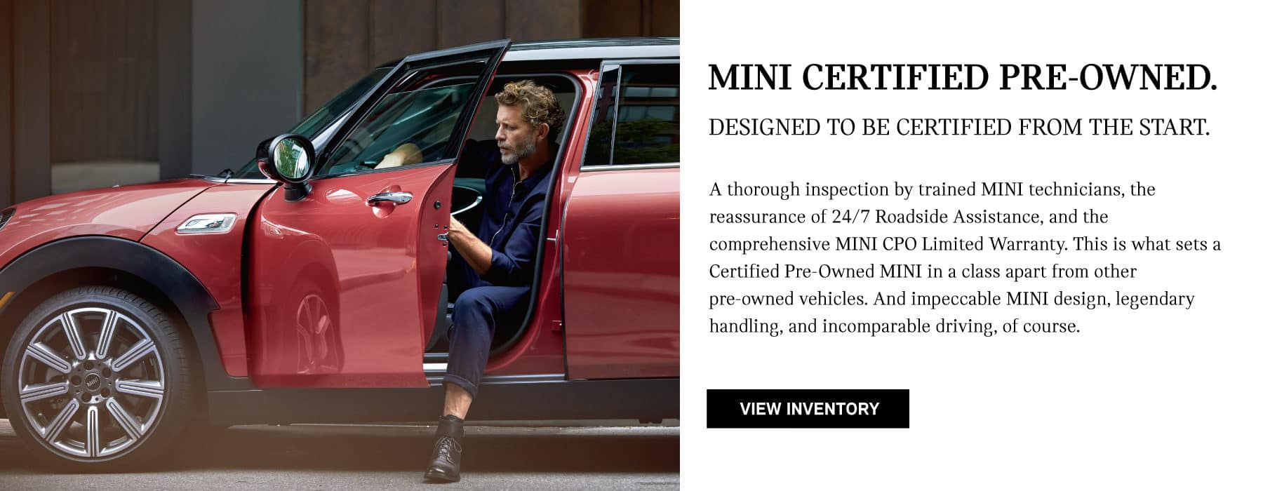 MINI CERTIFIED PRE-OWNEDA thorough inspection by trained MINI technicians, the reassurance of 24/7 Roadside Assistance, and the comprehensive MINI CPO Limited Warranty. This is what sets a Certified Pre-Owned MINI in a class apart from other pre-owned vehicles. And impeccable MINI design, legendary handling, and incomparable driving, of course. VIEW INVENTORY.