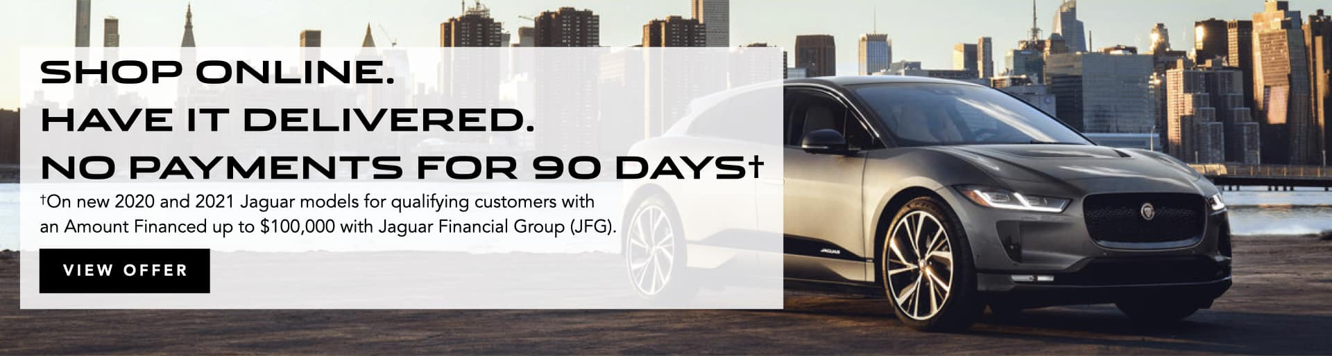 Shop online at Jaguar Austin, and we will deliver paperwork and your Jaguar to you. Select here to view details of Jaguar Financial Group's 90-day payment deferment program.