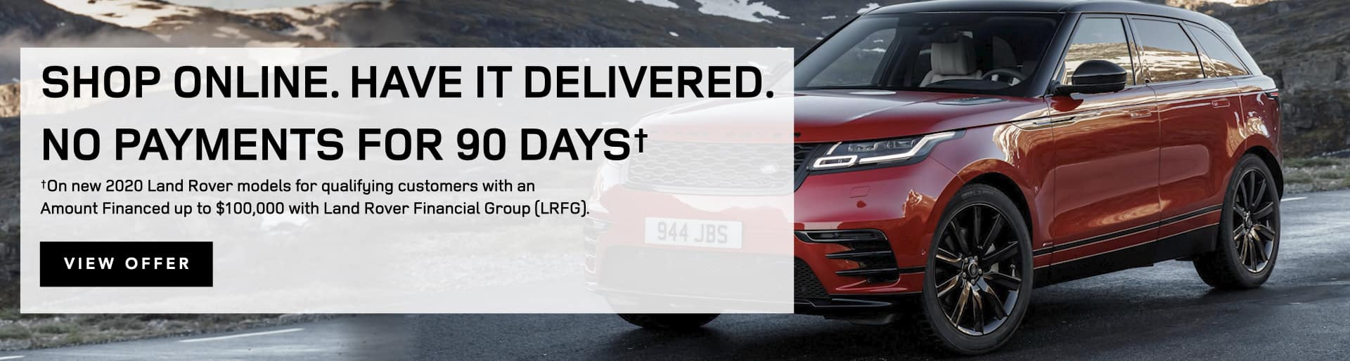 Shop online, have your vehicle and paperwork delivered to you, and defer payment for up to 90 days. Select this link to view details of the 90-day-deferral program through Land Rover Financial Group.