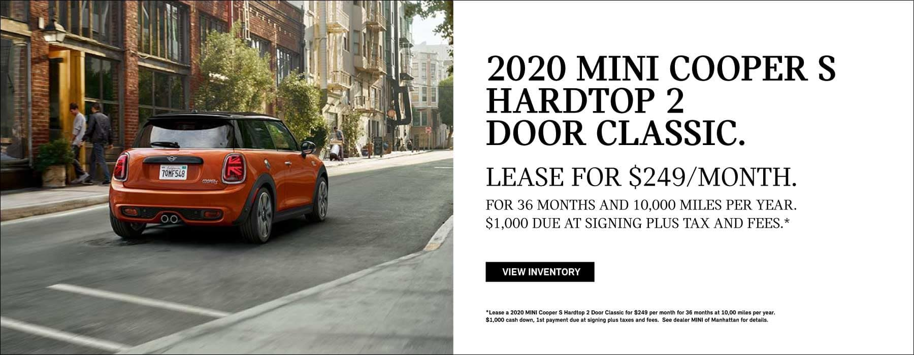2020 MINI COOPER S HARDTOP 2 DOOR CLASSIC. Lease for $249 month for 36 months and 10,000 miles per year. $1,000 due at signing plus tax and fees. Click to view inventory. *See dealer for complete details.