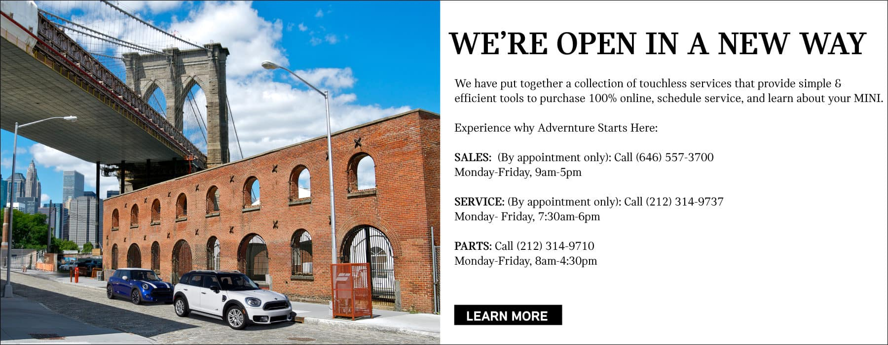 We're open in a new way! We have put together a collection of touchless services that provide simple & Efficient tools to purchase 100% online, schedule service, and learn about your MINI. Experience why Advernture Starts Here: SALES: (By appointment only): Call (646) 557-3700 Monday-Friday, 9am-5pm SERVICE: (By appointment only): Call (212) 314-9737 Monday- Friday, 7:30am-6pm PARTS: Call (212) 314-9710 Monday-Friday, 8am-4:30pm
