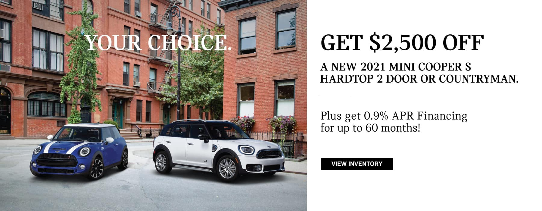 2. Hardtop/Countryman Finance offer: Your Choice – Get $2,500 off a 2021 MINI Cooper S Hardtop 2 Door or Countryman. And 0.9% APR Financing for up to 60 months.
