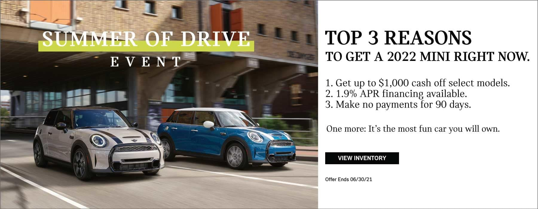 Top 3 Reasons to Get a 2022 MINI Right Now- 1. Get up to $1,000 cash off select models 2. 1.9% APR financing available 3. Make no payments for 90 days
